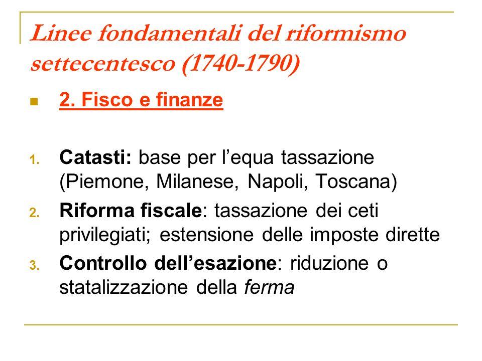 Linee fondamentali del riformismo settecentesco (1740-1790) 2. Fisco e finanze 1. Catasti: base per lequa tassazione (Piemone, Milanese, Napoli, Tosca