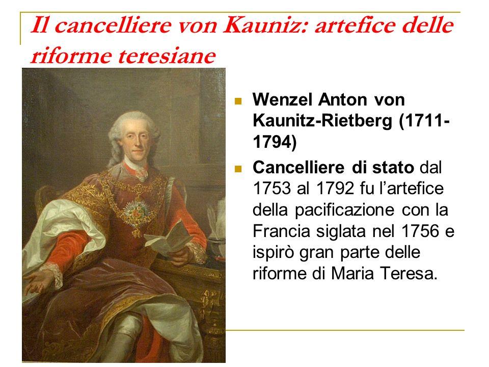 Il cancelliere von Kauniz: artefice delle riforme teresiane Wenzel Anton von Kaunitz-Rietberg (1711- 1794) Cancelliere di stato dal 1753 al 1792 fu la