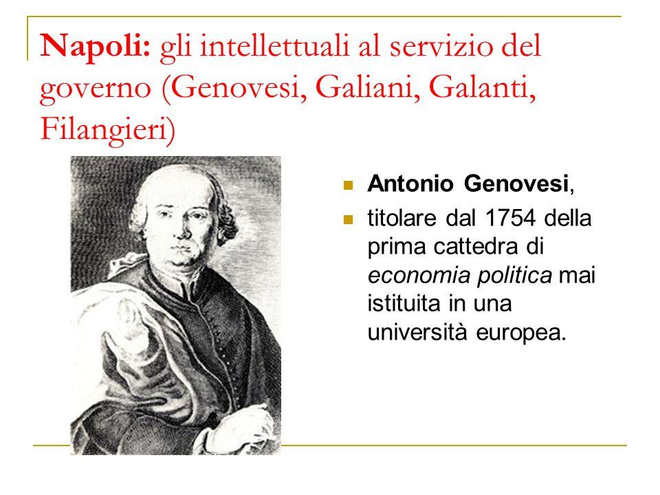 Napoli: gli intellettuali al servizio del governo (Genovesi, Galiani, Galanti, Filangieri) Antonio Genovesi, titolare dal 1754 della prima cattedra di