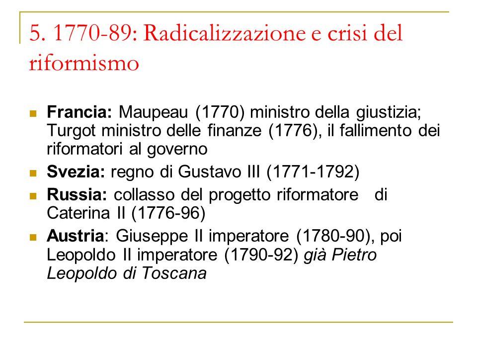 5. 1770-89: Radicalizzazione e crisi del riformismo Francia: Maupeau (1770) ministro della giustizia; Turgot ministro delle finanze (1776), il fallime