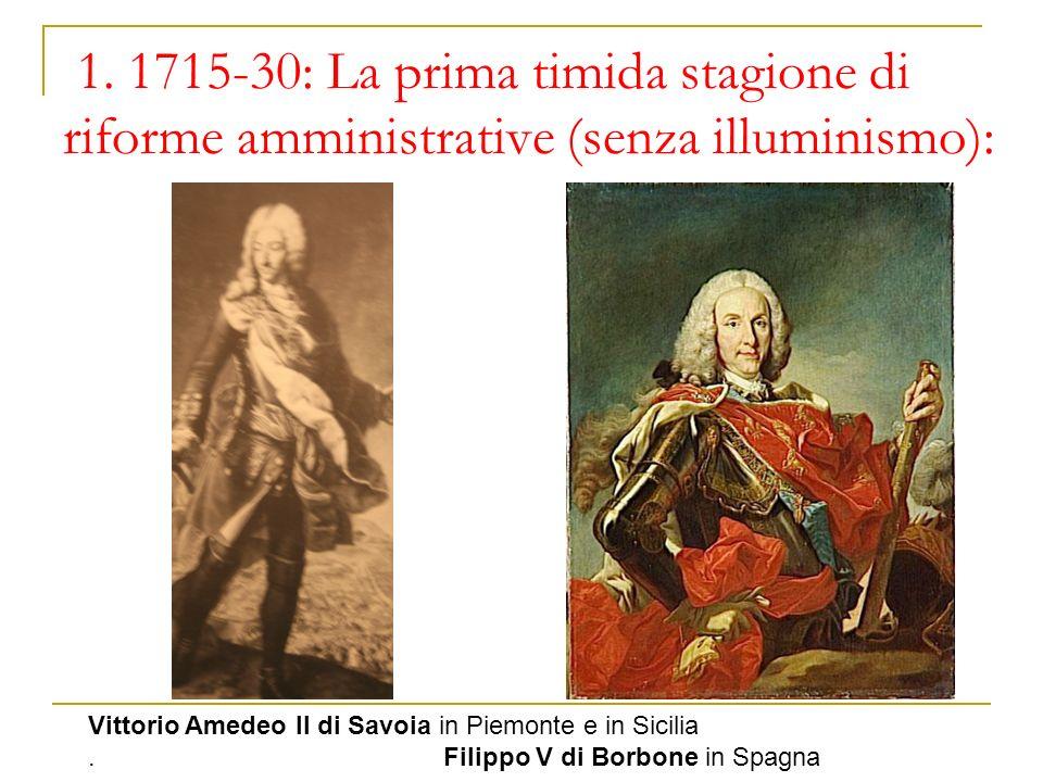 1. 1715-30: La prima timida stagione di riforme amministrative (senza illuminismo): Vittorio Amedeo II di Savoia in Piemonte e in Sicilia. Filippo V d