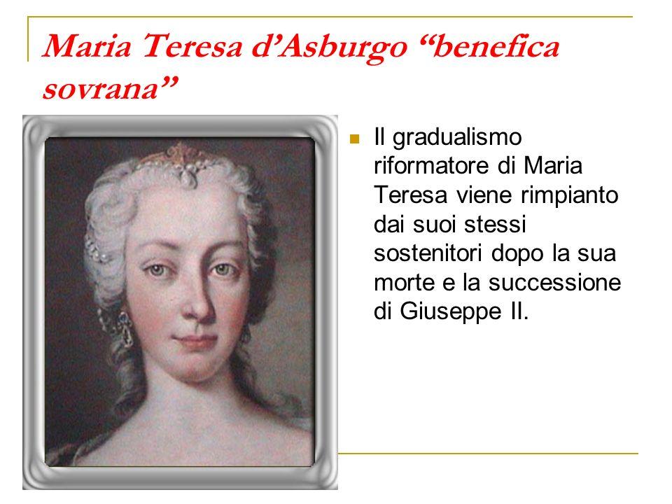 Maria Teresa dAsburgo benefica sovrana Il gradualismo riformatore di Maria Teresa viene rimpianto dai suoi stessi sostenitori dopo la sua morte e la s