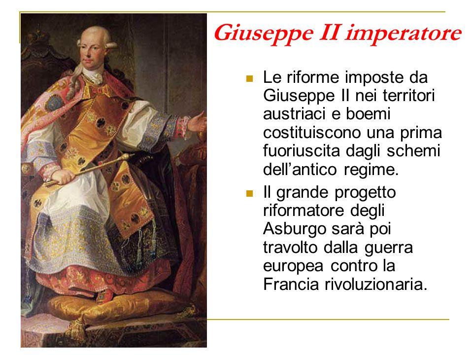 Giuseppe II imperatore Le riforme imposte da Giuseppe II nei territori austriaci e boemi costituiscono una prima fuoriuscita dagli schemi dellantico r