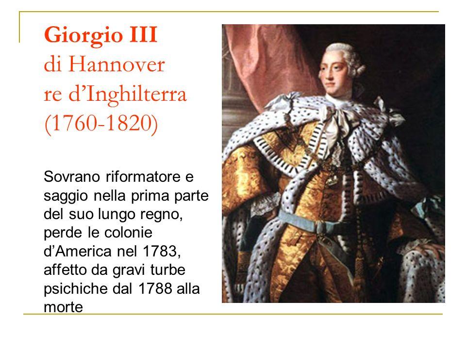 Giorgio III di Hannover re dInghilterra (1760-1820) Sovrano riformatore e saggio nella prima parte del suo lungo regno, perde le colonie dAmerica nel