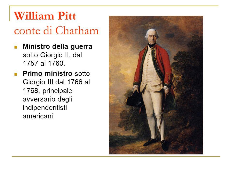 William Pitt conte di Chatham Ministro della guerra sotto Giorgio II, dal 1757 al 1760. Primo ministro sotto Giorgio III dal 1766 al 1768, principale
