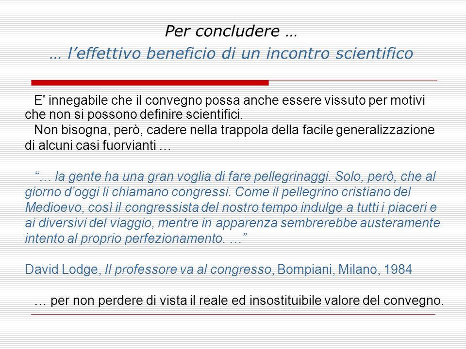 Per concludere … … leffettivo beneficio di un incontro scientifico E' innegabile che il convegno possa anche essere vissuto per motivi che non si poss