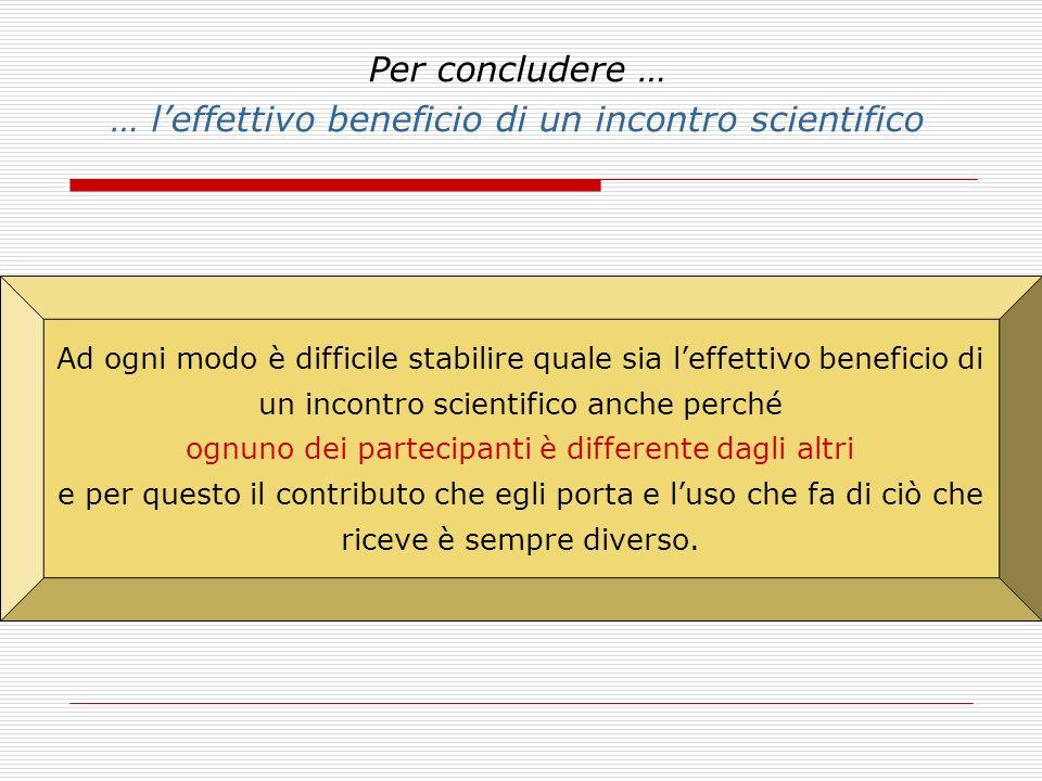 Per concludere … … leffettivo beneficio di un incontro scientifico Ad ogni modo è difficile stabilire quale sia leffettivo beneficio di un incontro sc