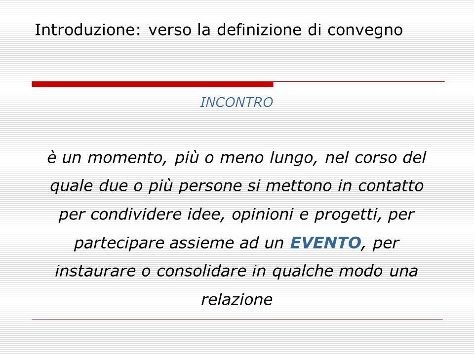 Introduzione: verso la definizione di convegno INCONTRO è un momento, più o meno lungo, nel corso del quale due o più persone si mettono in contatto p