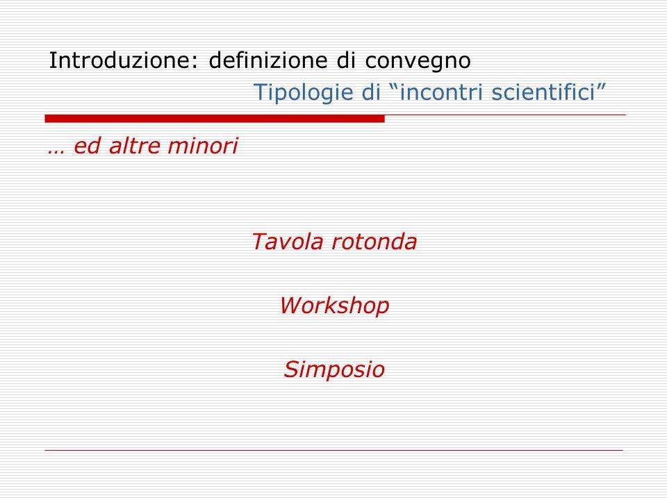 Introduzione: definizione di convegno Tipologie di incontri scientifici … ed altre minori Tavola rotonda Workshop Simposio