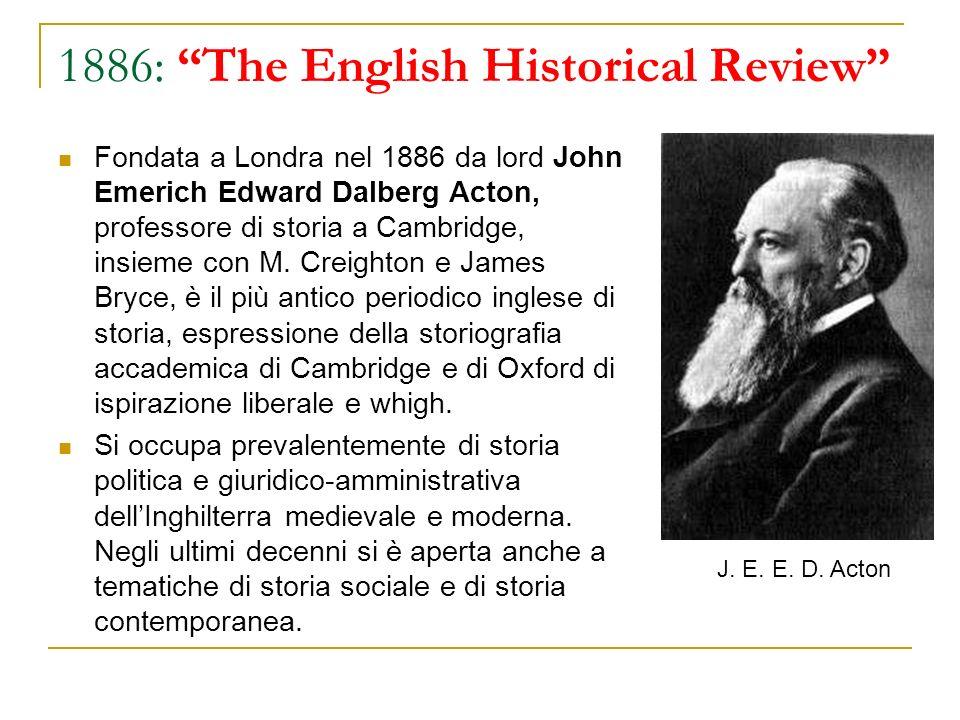 1886: The English Historical Review Fondata a Londra nel 1886 da lord John Emerich Edward Dalberg Acton, professore di storia a Cambridge, insieme con
