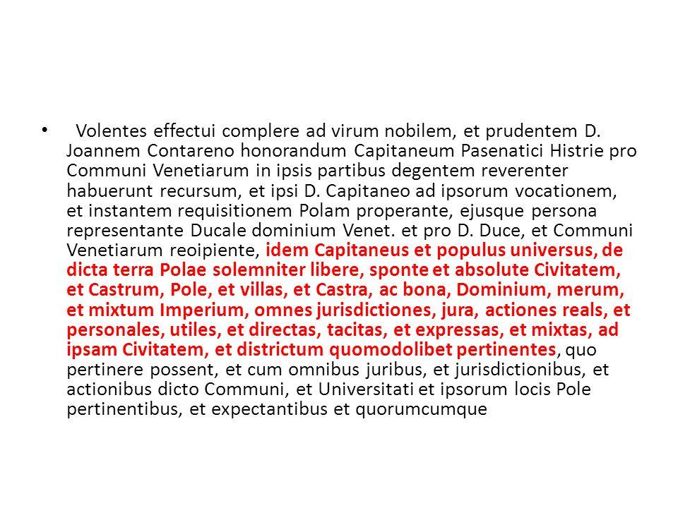 Volentes effectui complere ad virum nobilem, et prudentem D. Joannem Contareno honorandum Capitaneum Pasenatici Histrie pro Communi Venetiarum in ipsi