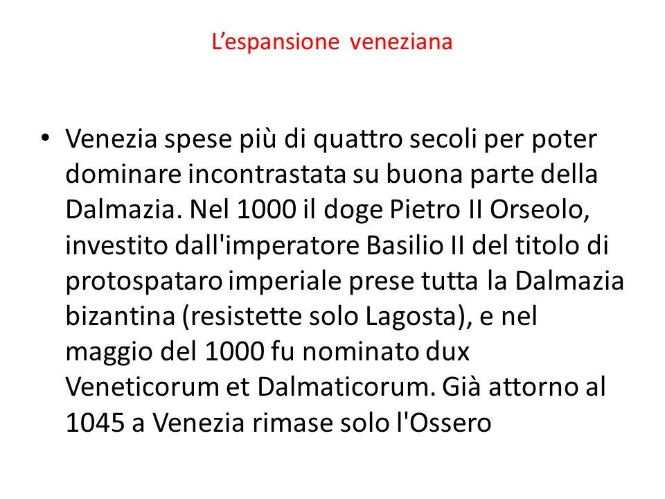 Lespansione veneziana Venezia spese più di quattro secoli per poter dominare incontrastata su buona parte della Dalmazia. Nel 1000 il doge Pietro II O