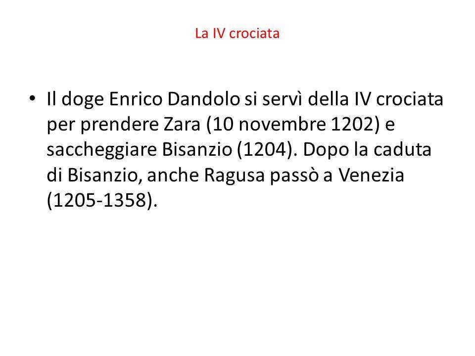 La IV crociata Il doge Enrico Dandolo si servì della IV crociata per prendere Zara (10 novembre 1202) e saccheggiare Bisanzio (1204). Dopo la caduta d