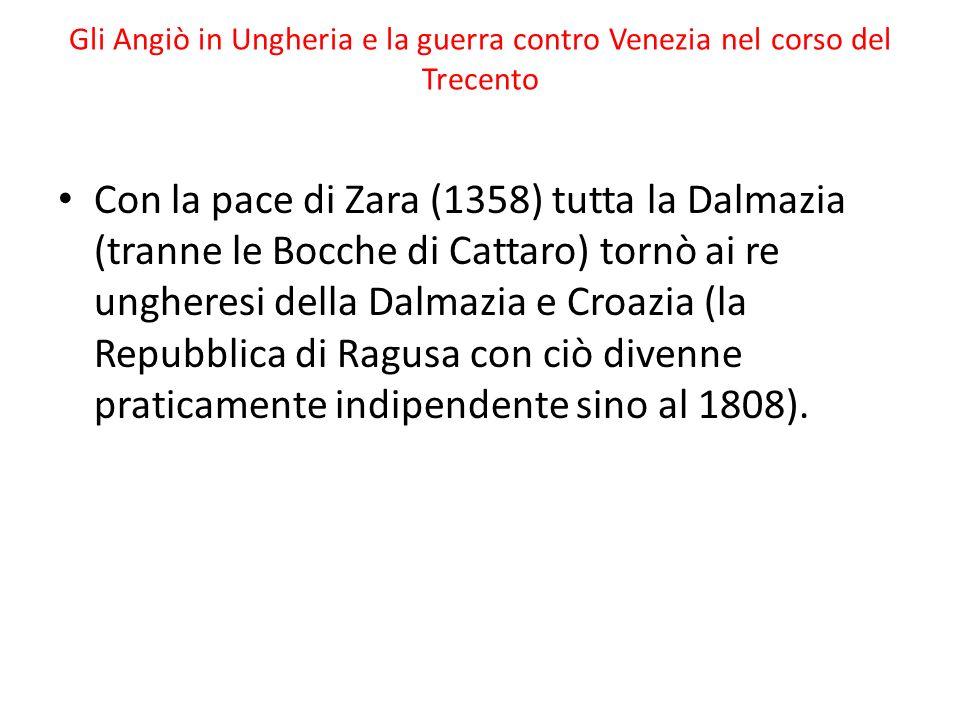 Gli Angiò in Ungheria e la guerra contro Venezia nel corso del Trecento Con la pace di Zara (1358) tutta la Dalmazia (tranne le Bocche di Cattaro) tornò ai re ungheresi della Dalmazia e Croazia (la Repubblica di Ragusa con ciò divenne praticamente indipendente sino al 1808).