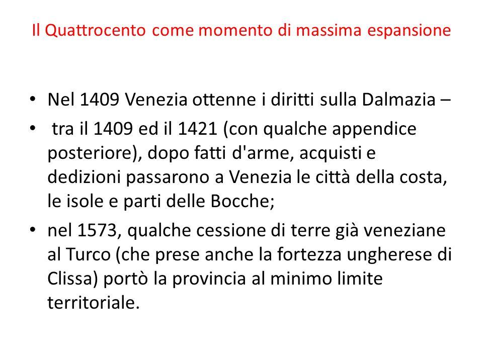 Il Quattrocento come momento di massima espansione Nel 1409 Venezia ottenne i diritti sulla Dalmazia – tra il 1409 ed il 1421 (con qualche appendice posteriore), dopo fatti d arme, acquisti e dedizioni passarono a Venezia le città della costa, le isole e parti delle Bocche; nel 1573, qualche cessione di terre già veneziane al Turco (che prese anche la fortezza ungherese di Clissa) portò la provincia al minimo limite territoriale.