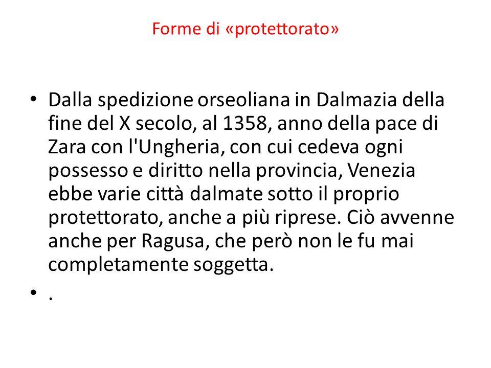 Forme di «protettorato» Dalla spedizione orseoliana in Dalmazia della fine del X secolo, al 1358, anno della pace di Zara con l Ungheria, con cui cedeva ogni possesso e diritto nella provincia, Venezia ebbe varie città dalmate sotto il proprio protettorato, anche a più riprese.