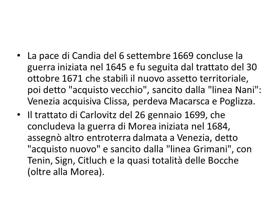 La pace di Candia del 6 settembre 1669 concluse la guerra iniziata nel 1645 e fu seguita dal trattato del 30 ottobre 1671 che stabilì il nuovo assetto territoriale, poi detto acquisto vecchio , sancito dalla linea Nani : Venezia acquisiva Clissa, perdeva Macarsca e Poglizza.