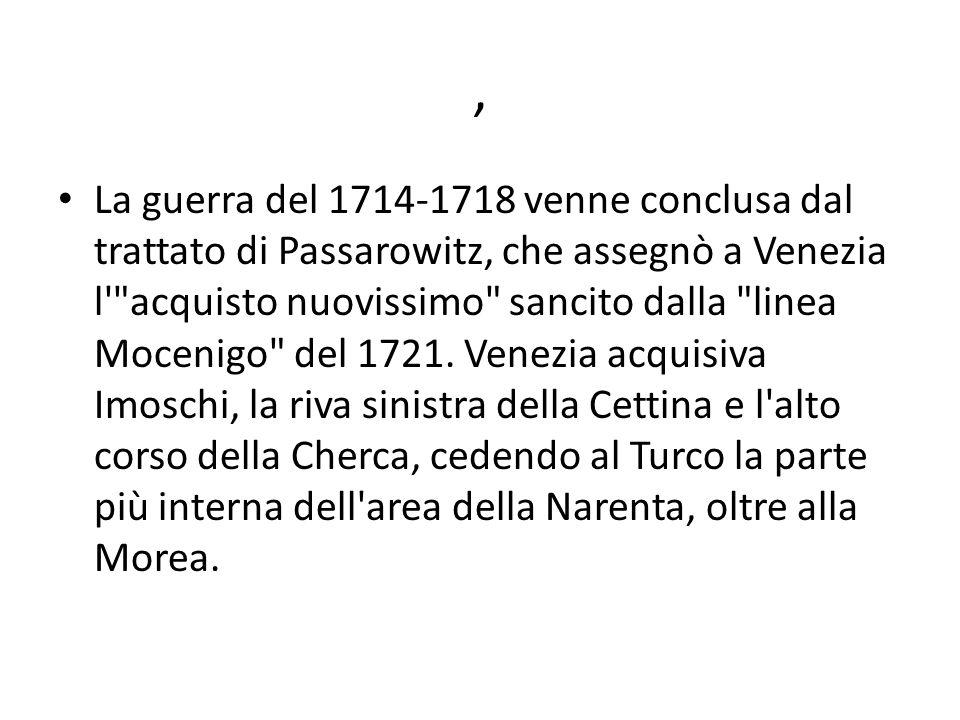 , La guerra del 1714-1718 venne conclusa dal trattato di Passarowitz, che assegnò a Venezia l acquisto nuovissimo sancito dalla linea Mocenigo del 1721.