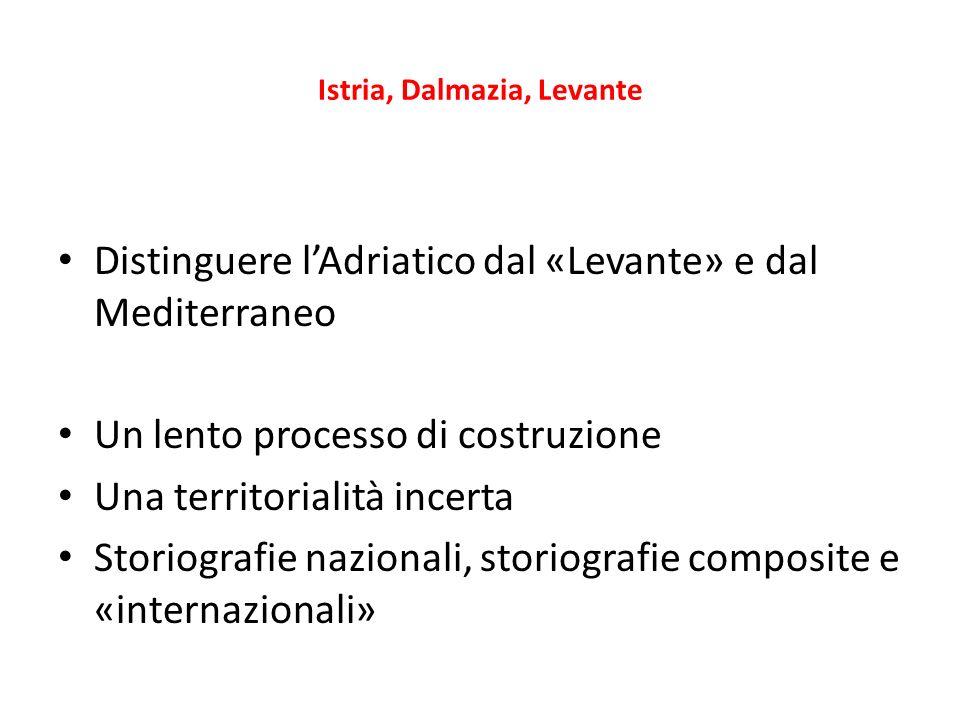 Istria, Dalmazia, Levante Distinguere lAdriatico dal «Levante» e dal Mediterraneo Un lento processo di costruzione Una territorialità incerta Storiografie nazionali, storiografie composite e «internazionali»