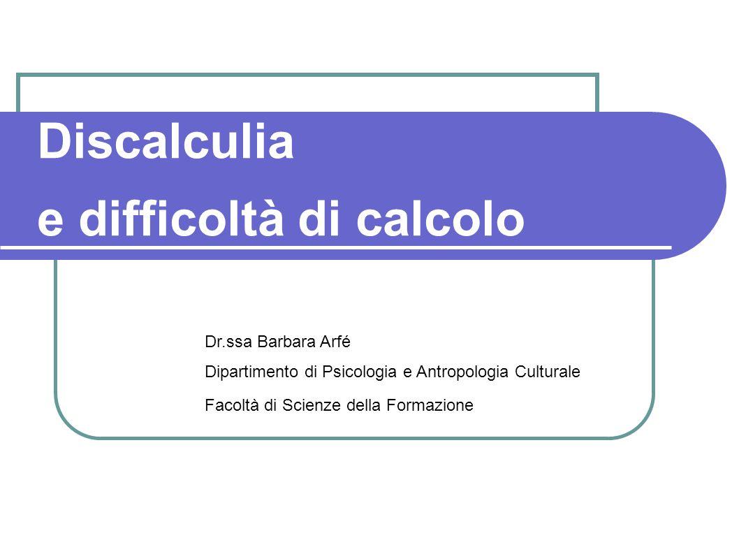 Discalculia e difficoltà di calcolo Dr.ssa Barbara Arfé Dipartimento di Psicologia e Antropologia Culturale Facoltà di Scienze della Formazione