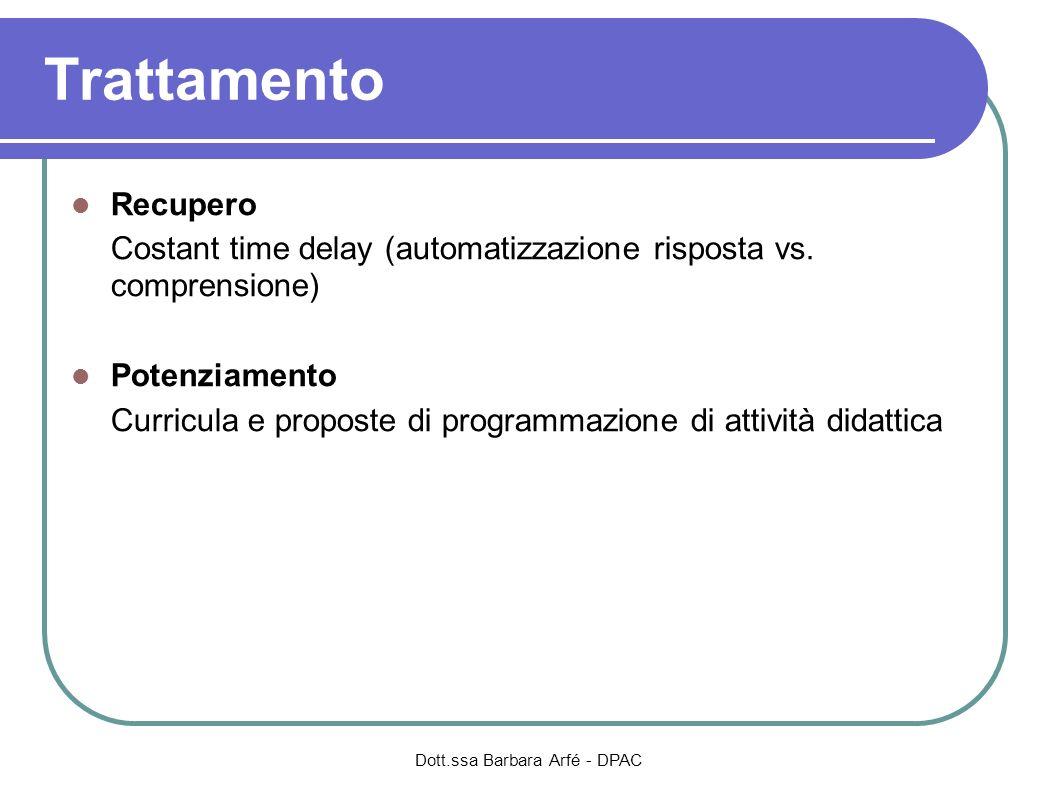 Dott.ssa Barbara Arfé - DPAC Trattamento Recupero Costant time delay (automatizzazione risposta vs. comprensione) Potenziamento Curricula e proposte d