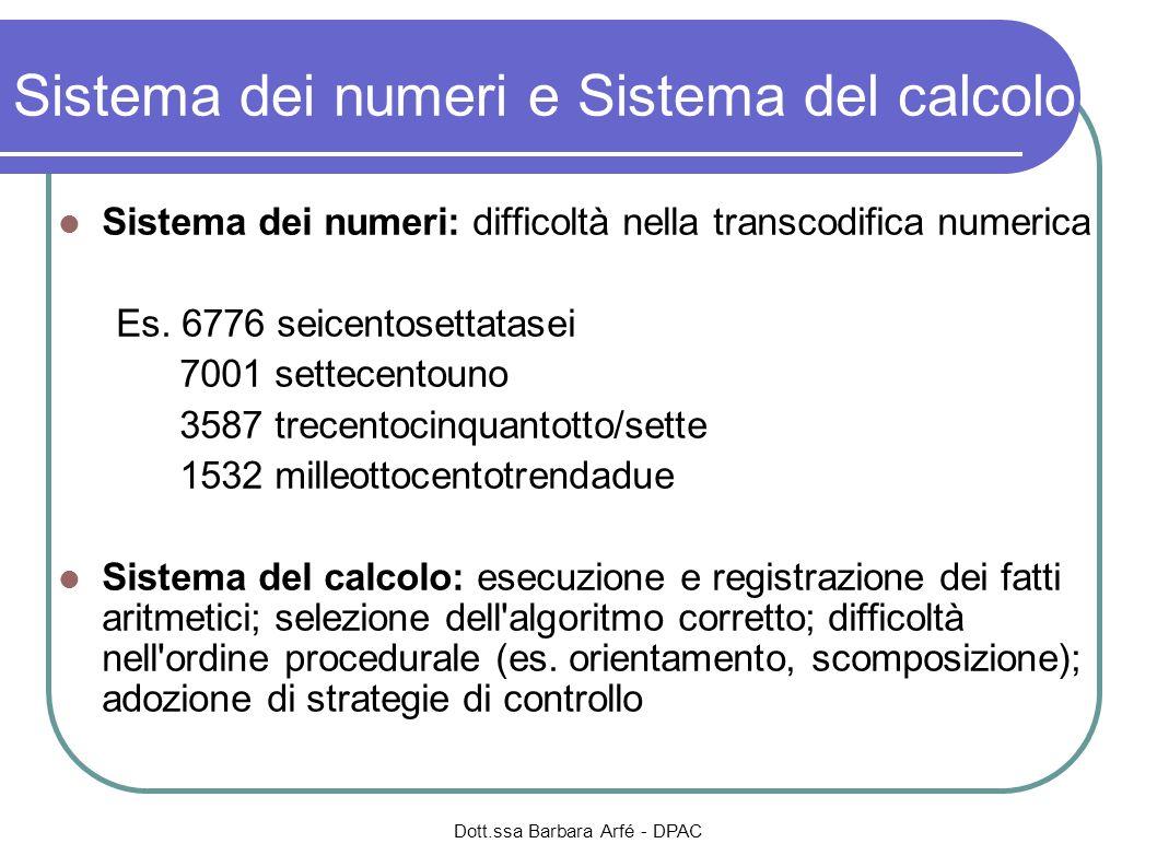 Dott.ssa Barbara Arfé - DPAC Sistema dei numeri e Sistema del calcolo Sistema dei numeri: difficoltà nella transcodifica numerica Es. 6776 seicentoset