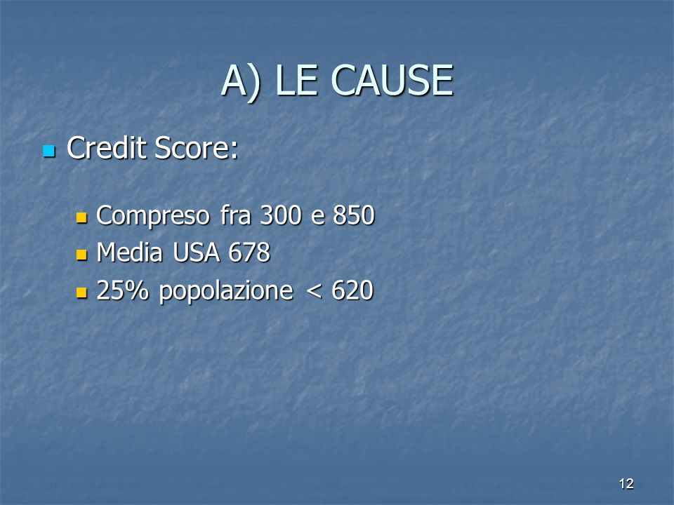 12 A) LE CAUSE Credit Score: Credit Score: Compreso fra 300 e 850 Compreso fra 300 e 850 Media USA 678 Media USA 678 25% popolazione < 620 25% popolaz