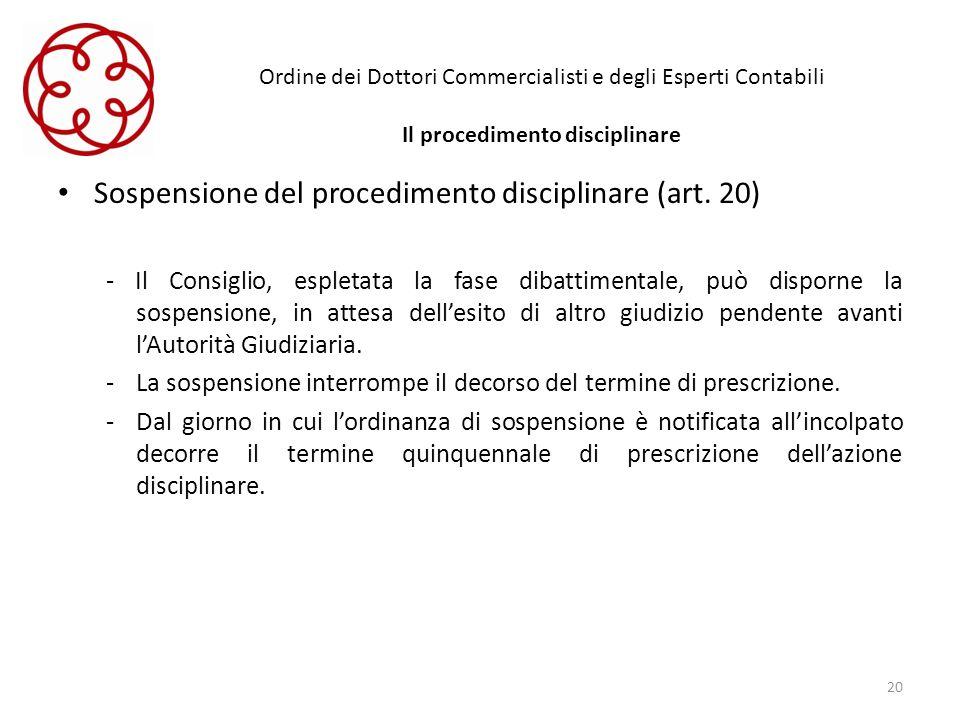 Ordine dei Dottori Commercialisti e degli Esperti Contabili Il procedimento disciplinare Sospensione del procedimento disciplinare (art. 20) - Il Cons