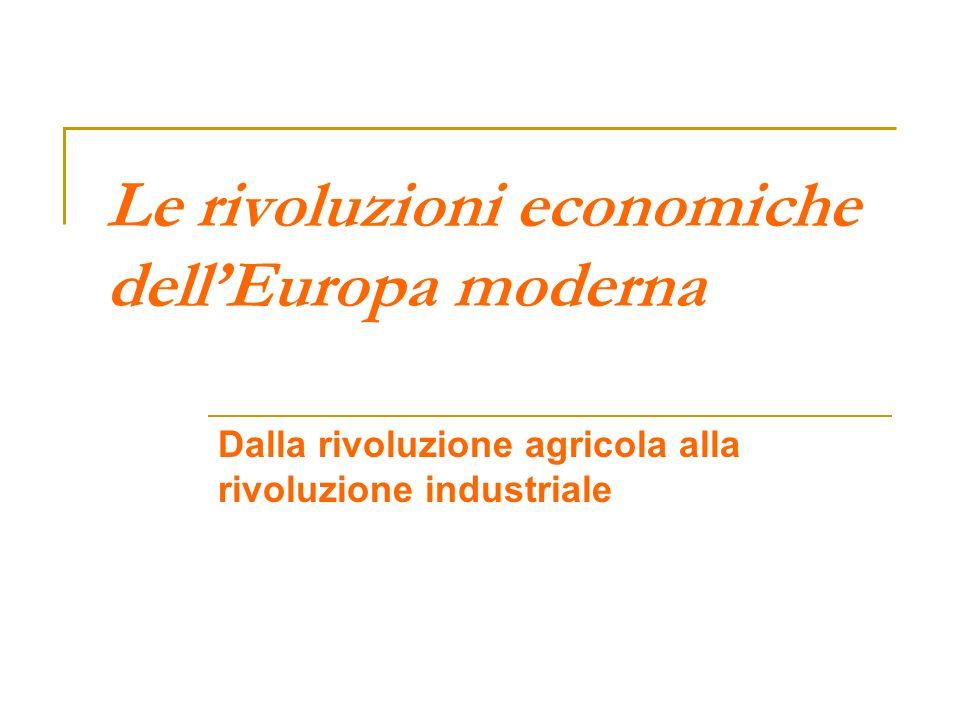 Le rivoluzioni economiche dellEuropa moderna Dalla rivoluzione agricola alla rivoluzione industriale