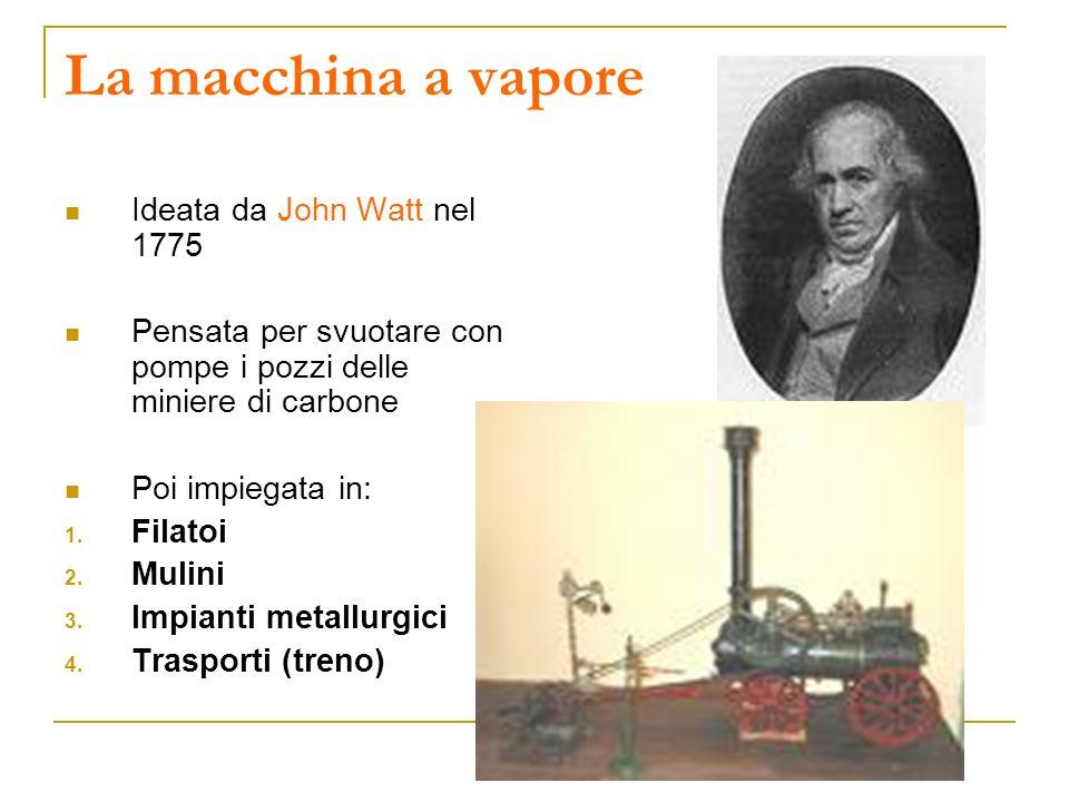 La macchina a vapore Ideata da John Watt nel 1775 Pensata per svuotare con pompe i pozzi delle miniere di carbone Poi impiegata in: 1. Filatoi 2. Muli
