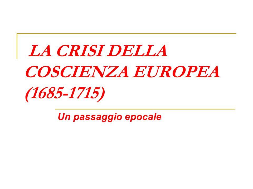 LA CRISI DELLA COSCIENZA EUROPEA (1685-1715) Un passaggio epocale