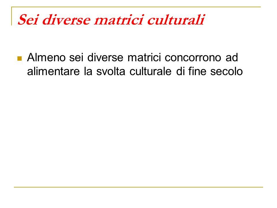 Sei diverse matrici culturali Almeno sei diverse matrici concorrono ad alimentare la svolta culturale di fine secolo