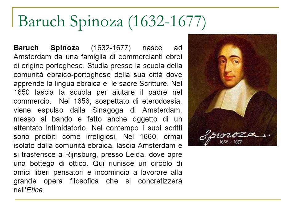 Baruch Spinoza (1632-1677) Baruch Spinoza (1632-1677) nasce ad Amsterdam da una famiglia di commercianti ebrei di origine portoghese.
