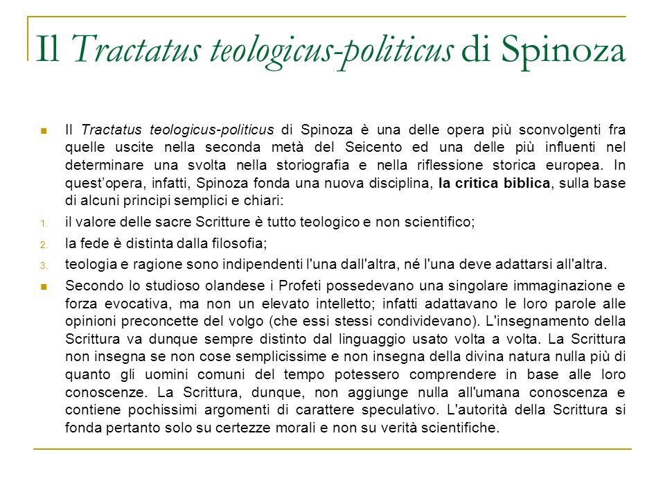 Il Tractatus teologicus-politicus di Spinoza Il Tractatus teologicus-politicus di Spinoza è una delle opera più sconvolgenti fra quelle uscite nella seconda metà del Seicento ed una delle più influenti nel determinare una svolta nella storiografia e nella riflessione storica europea.