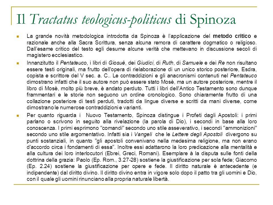 Il Tractatus teologicus-politicus di Spinoza La grande novità metodologica introdotta da Spinoza è lapplicazione del metodo critico e razionale anche alla Sacra Scrittura, senza alcuna remora di carattere dogmatico o religioso.