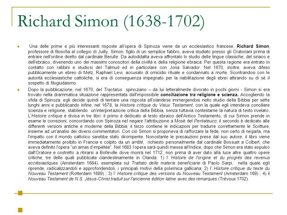 Richard Simon (1638-1702) Una delle prime e più interessanti risposte allopera di Spinoza viene da un ecclesiastico francese, Richard Simon, professore di filosofia al collegio di Juilly.