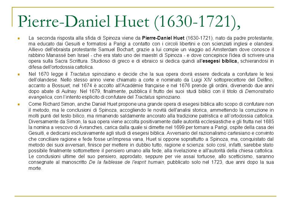 Pierre-Daniel Huet (1630-1721), La seconda risposta alla sfida di Spinoza viene da Pierre-Daniel Huet (1630-1721), nato da padre protestante, ma educato dai Gesuiti e formatosi a Parigi a contatto con i circoli libertini e con scienziati inglesi e olandesi.