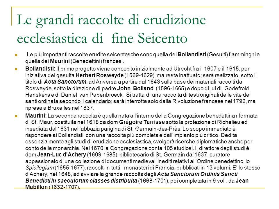 Le grandi raccolte di erudizione ecclesiastica di fine Seicento Le più importanti raccolte erudite seicentesche sono quella dei Bollandisti (Gesuiti) fiamminghi e quella dei Maurini (Benedettini) francesi.