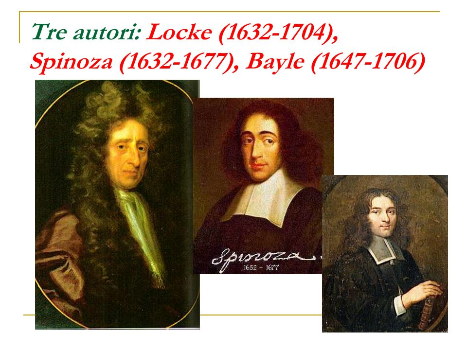 Tre autori: Locke (1632-1704), Spinoza (1632-1677), Bayle (1647-1706)