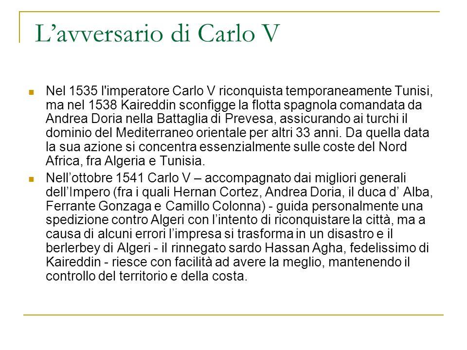 Lavversario di Carlo V Nel 1535 l imperatore Carlo V riconquista temporaneamente Tunisi, ma nel 1538 Kaireddin sconfigge la flotta spagnola comandata da Andrea Doria nella Battaglia di Prevesa, assicurando ai turchi il dominio del Mediterraneo orientale per altri 33 anni.