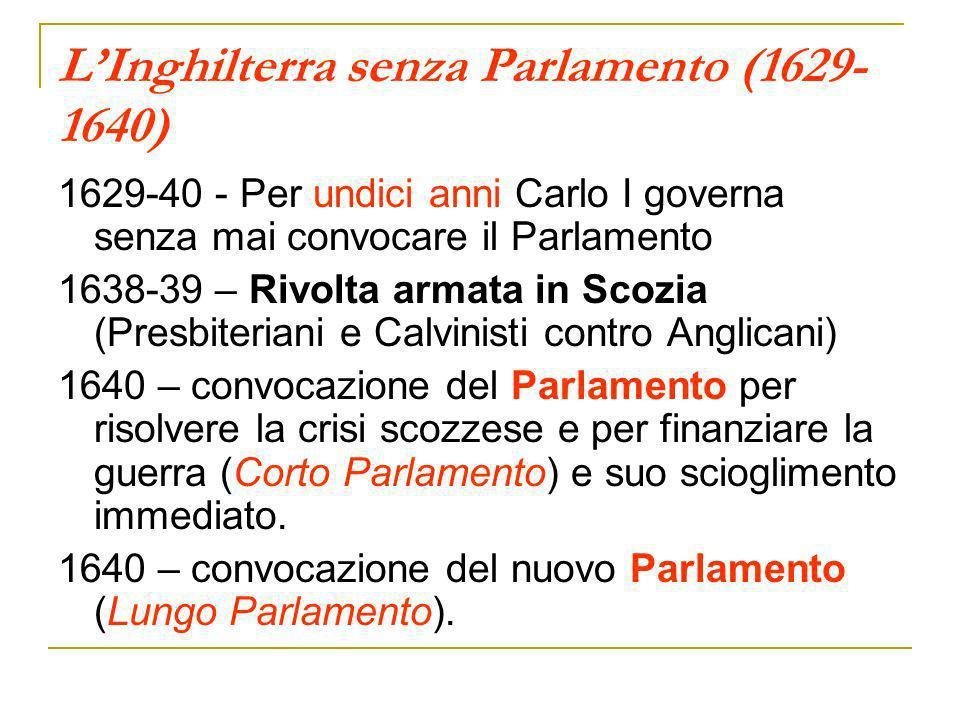 LInghilterra senza Parlamento (1629- 1640) 1629-40 - Per undici anni Carlo I governa senza mai convocare il Parlamento 1638-39 – Rivolta armata in Sco