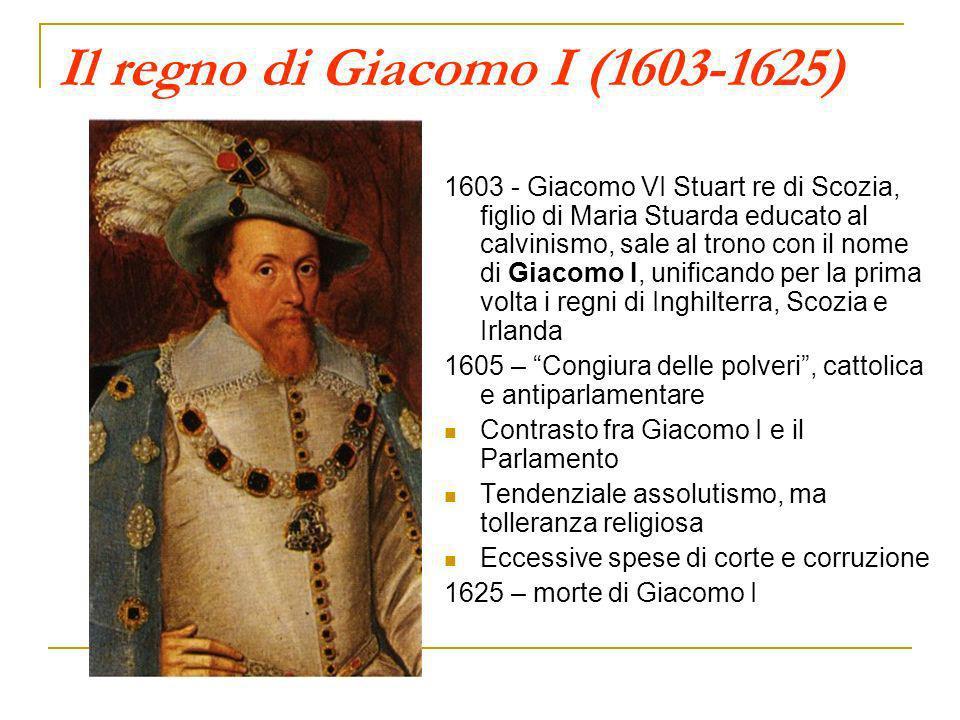 Il regno di Giacomo I (1603-1625) 1603 - Giacomo VI Stuart re di Scozia, figlio di Maria Stuarda educato al calvinismo, sale al trono con il nome di G