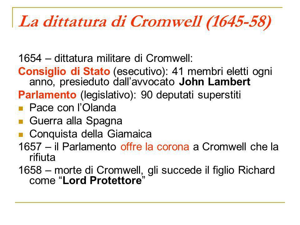 La dittatura di Cromwell (1645-58) 1654 – dittatura militare di Cromwell: Consiglio di Stato (esecutivo): 41 membri eletti ogni anno, presieduto dalla