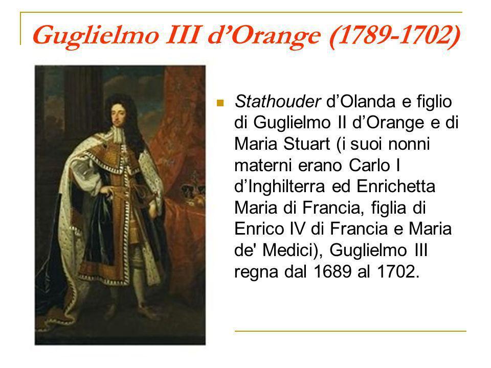 Guglielmo III dOrange (1789-1702) Stathouder dOlanda e figlio di Guglielmo II dOrange e di Maria Stuart (i suoi nonni materni erano Carlo I dInghilter