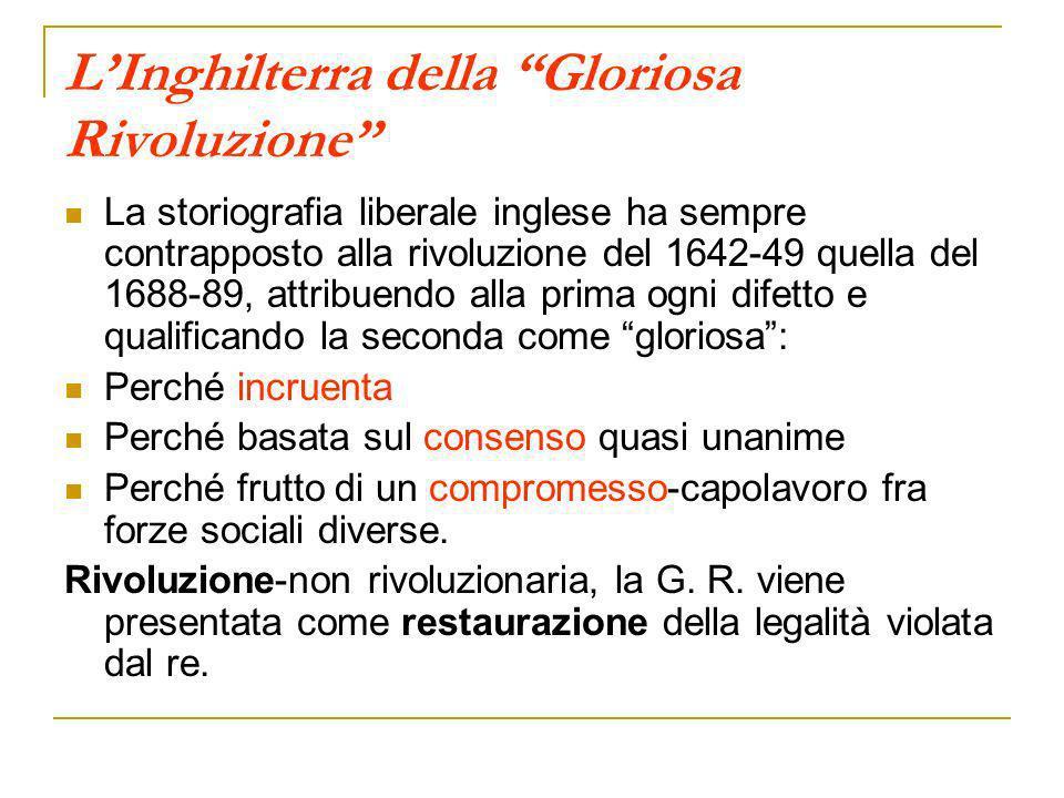 LInghilterra della Gloriosa Rivoluzione La storiografia liberale inglese ha sempre contrapposto alla rivoluzione del 1642-49 quella del 1688-89, attri