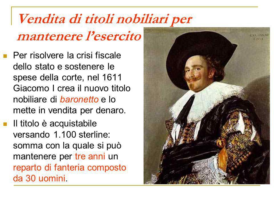 Vendita di titoli nobiliari per mantenere lesercito Per risolvere la crisi fiscale dello stato e sostenere le spese della corte, nel 1611 Giacomo I cr