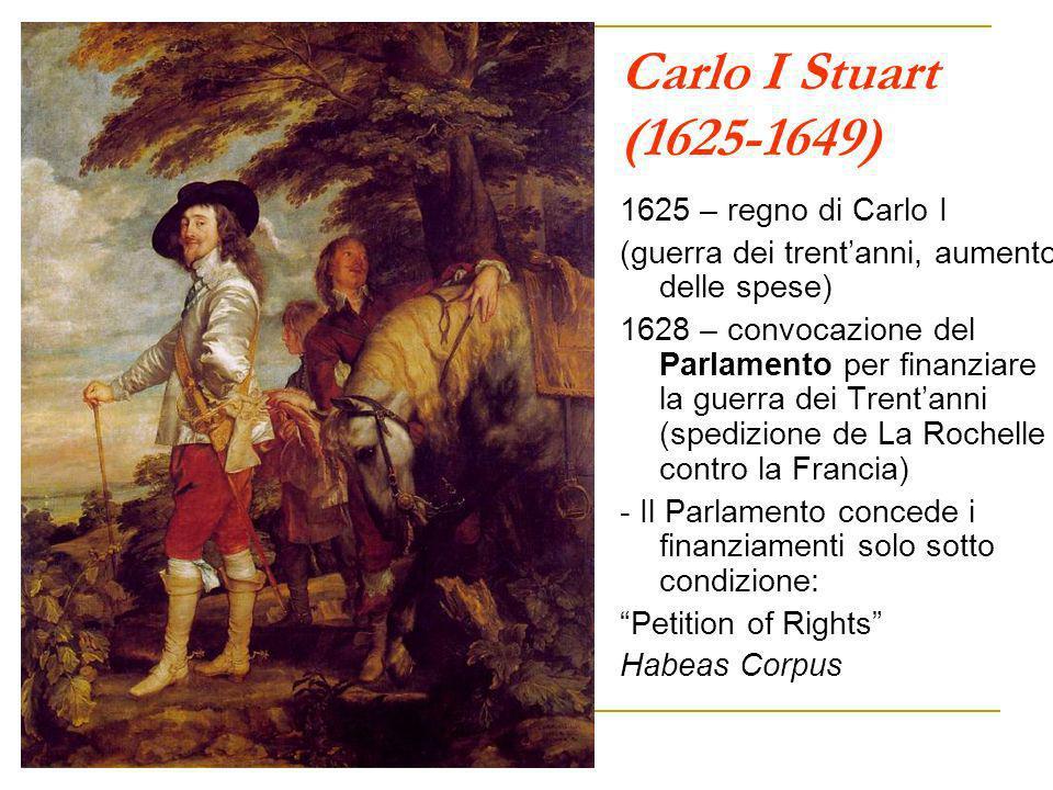 Carlo I Stuart (1625-1649) 1625 – regno di Carlo I (guerra dei trentanni, aumento delle spese) 1628 – convocazione del Parlamento per finanziare la gu