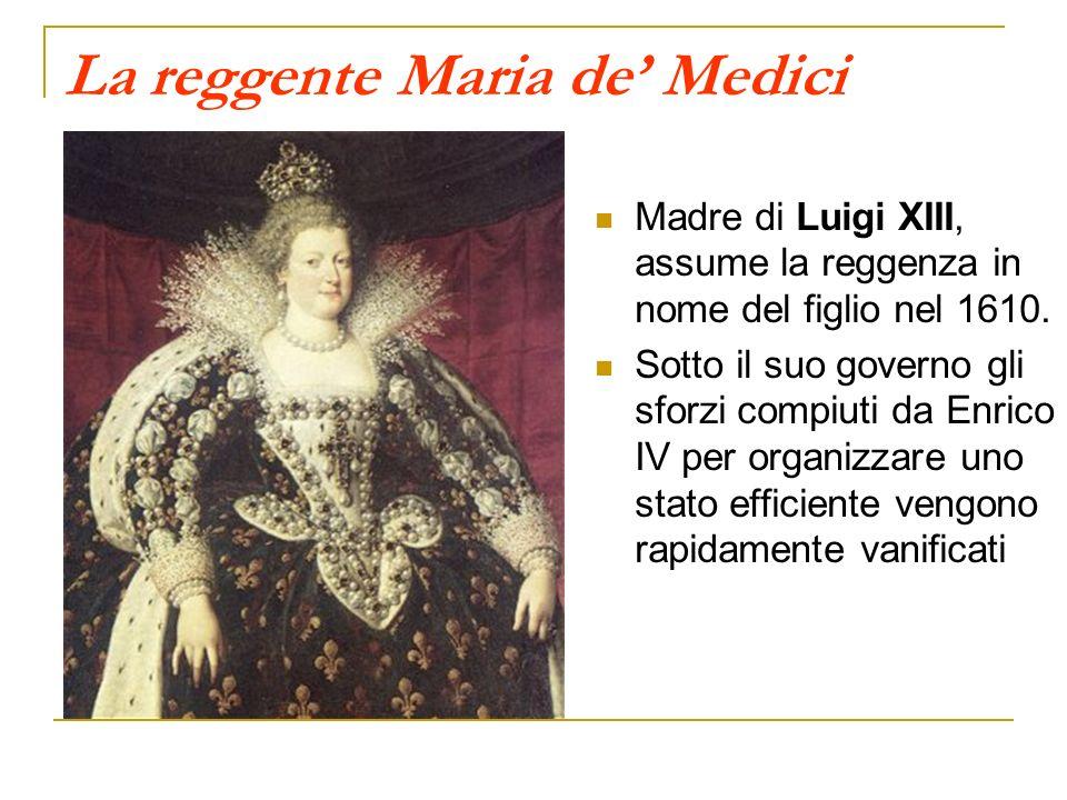 La reggente Maria de Medici Madre di Luigi XIII, assume la reggenza in nome del figlio nel 1610. Sotto il suo governo gli sforzi compiuti da Enrico IV