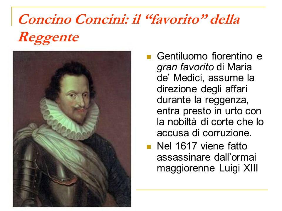 Concino Concini: il favorito della Reggente Gentiluomo fiorentino e gran favorito di Maria de Medici, assume la direzione degli affari durante la regg