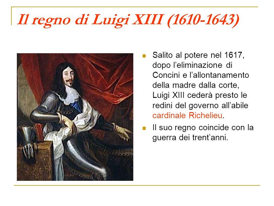 Il regno di Luigi XIII (1610-1643) Salito al potere nel 1617, dopo leliminazione di Concini e lallontanamento della madre dalla corte, Luigi XIII cede